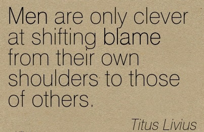 Men Are Only Clever At Shifting Blame From Their Own Shoulders To Those Of Others. - Titus Livius