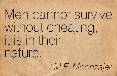 Men cannot survive without Cheating, it is in their nature. - M.F. Moonzajer