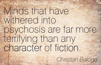 Minds That have Withered into Psychosis are far more terrifying than any Character of fiction. - Christian Baloga