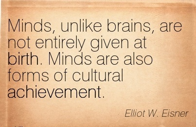 Minds, Unlike Brains, Are Not Entirely Given At Birth. Minds Are Also Forms of Cultural Achievement. - Elliot W. Eisner