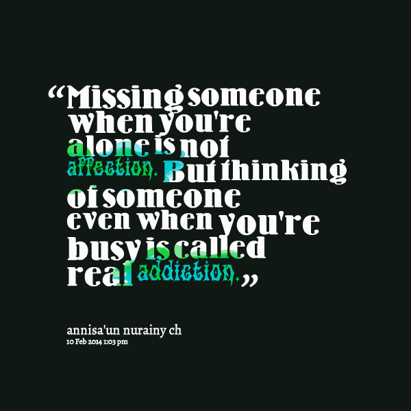 """Missing Someone When You're Alone Is Not Affection. But Thinking Of Someone Even When You're Busy Is Called Real Addiction.""  ~ Addiction Quotes"