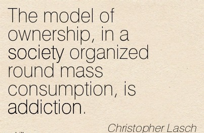 Model of Ownership, in a Society Organized Round Mass Consumption, is Addiction. - Christopher Lasch