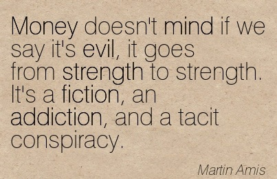 Money Doesn't Mind if We Say it's Evil, it Goes from Strength to Strength. It's a Fiction, an Addiction, and A Tacit Conspiracy. - Martin Amis - Addiction Quotes