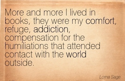 More And More I Lived In Books, they were my Comfort, Refuge, Addiction, Compensation for that Attended Contact With The World Outside. - Lorna Sage