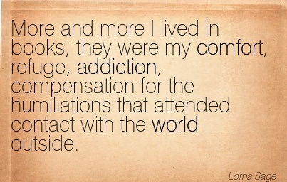 More and More I Lived in Books, They Were My Comfort, Refuge, Addiction, Compensation for the Humiliations That Attended Contact With The World Outside. - Lorna Sage - Addiction