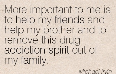 More Important To Me Is To Help My Friends And Help My Brother And To Remove This Drug Addiction Spirit Out Of My Family. - Michael Irvin - Addiction Quotes