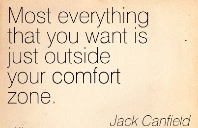 Most Everything that you want is Just Outside your Comfort Zone. - Jack CanField