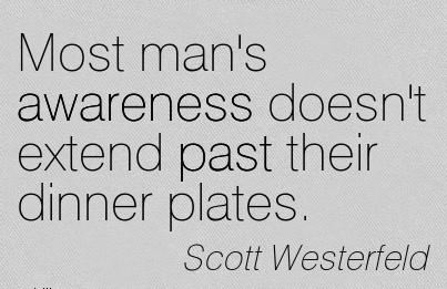 Most Man's Awareness Doesn't Extend Past Their Dinner Plates. - Scott Westerfeld