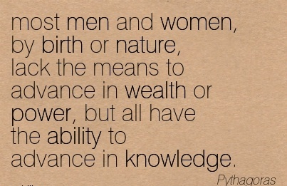 Most Men And Women, By Birth Or Nature, Lack The Means To Advance In Wealth Or Power, But All Have The Ability To Advance In Knowledge. - Pythagoras