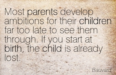 Most Parents Develop Ambitions For Their Children Far Too Late To See Them Through. If You Start At Birth, The Child Is Already Lost. - Bauvard