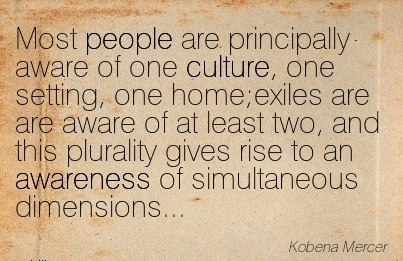 Most People Are Principally Aware of One Culture, One Setting, One Home;exiles Are Aware of At Least Two, And This Plurality. - kobena Mercer