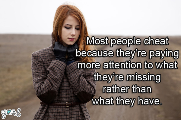 Most People Cheat Beacuse They're Paying more attention to What they're Missingn rather than what they Have.