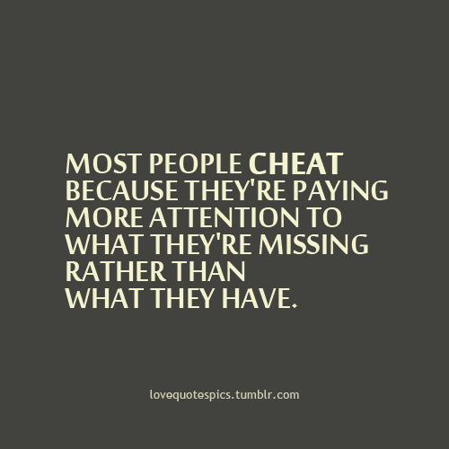 Most People Cheat because they're Paying More Attention To What they'rwe Missing rather Than What they have.