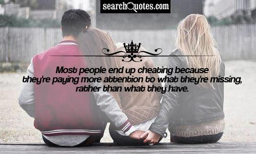 Most PEople End Up Cheating beacuse They're Paying More Attention To What They're Missing, Rather Than What They Have.