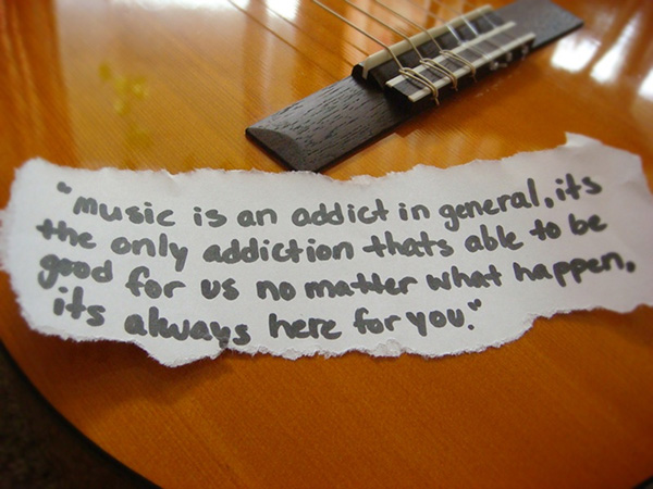 """ Music Is An Addict In General, It's The Only Addiction Thats Able To Be Good For Us No Matter What Happen, It's Always Here For You. """