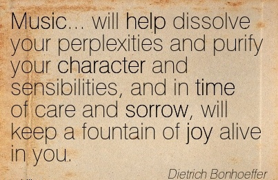 Music… will help dissolve your perplexities and purify your Character  of care and Sorrow, will keep a fountain of joy alive in you. - Dietrich