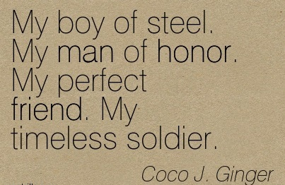 My Boy of Steel. My man of Honor. My Perfect Friend. My Timeless Soldier. - Coco J. Ginger - Addiction Quotes
