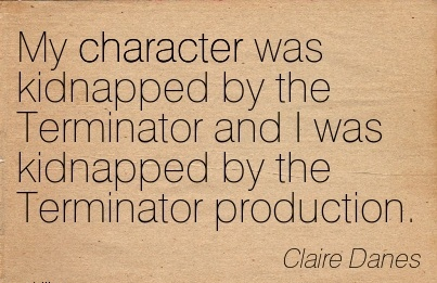 My Character was Kidnapped by the Terminator and I was Kidnapped by the Terminator Production. - Claire Danes