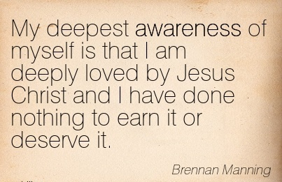 My Deepest Awareness Of Myself Is That I Am Deeply Loved By Jesus Christ And I Have Done Nothing To Earn It Or Deserve It. - Brennan Manning