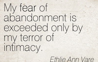 My Fear of Abandonment is Exceeded Only by My Terror of Intimacy. - Ethlie Ann Vare - Addiction Quotes