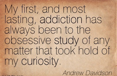 My First, And Most Lasting, Addiction Has Always Been To The Obsessive Study Of Any Matter That Took Hold Of My Curiosity. - Andrew Davidson - Addiction Quotes
