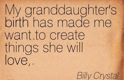 My Granddaughter's Birth Has Made Me Want To Create Things She Will Love. - Billy Crystal