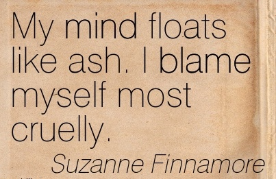 My Mind Floats Like Ash. I Blame Myself Most Cruelly. - Suzanne Finnamore