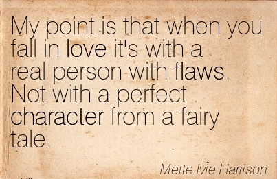 My Point is that when You Fall in Love it's with a real Person with Flaws. Not With a Perfect Character from a fairy Tale. - Mette Lvie Harrison