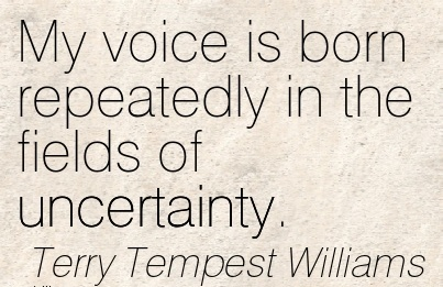 My Voice Is Born Repeatedly In The Fields Of Uncertainty. - Terry Tempest Williams