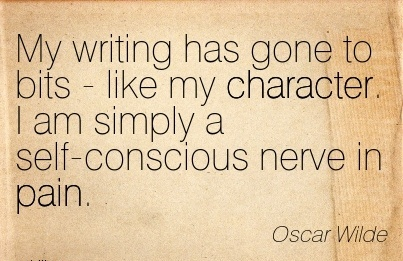 My Writing has Gone to Bits - like my Character. I am Simply a Self-Conscious Nerve in Pain. - OScar Wilde