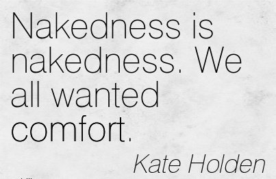 Nakedness is Nakedness. We All Wanted Comfort. - Kater Holden