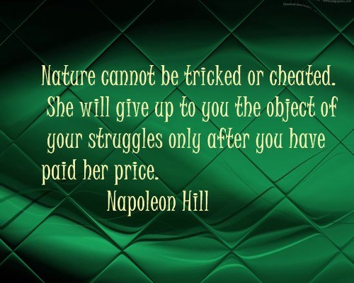 """"""" Nature Cannot Be Tricked Or Cheated. She Will Give Up To You The Object Of Your Struggles Only After You Have Paid Her Price """" - Napoleon Hill"""