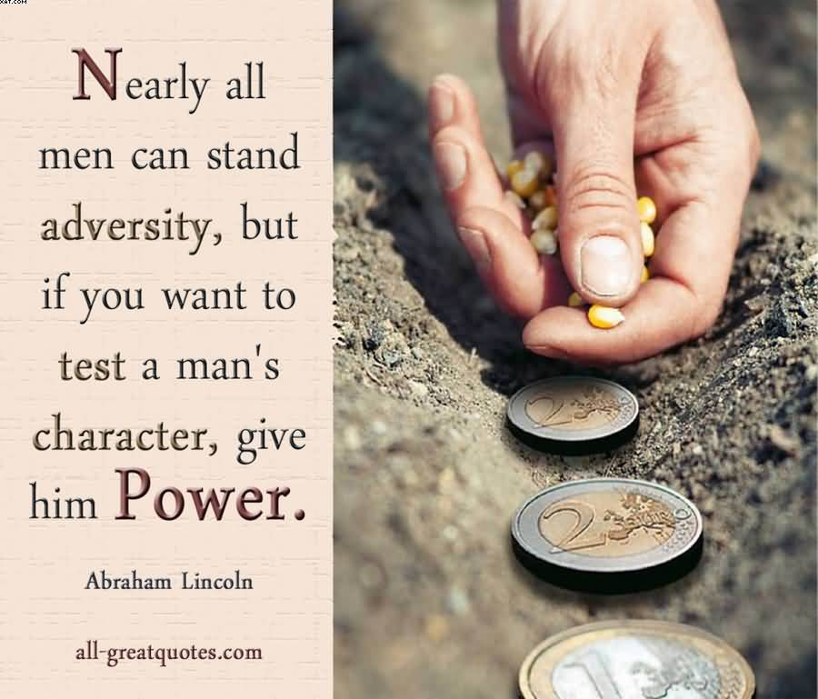 Nearby All Men Can Stand Adversity, But If You Want To Be Test A Man's Character, Give Him Power.