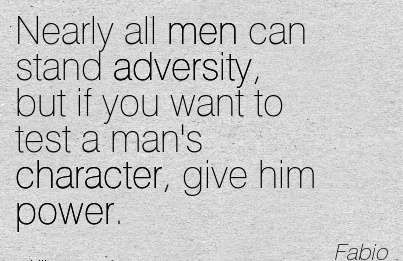 Nearly all men can Stand Adversity, but if you want to test a Man's Character, give Him Power. - Fabio
