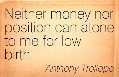 Neither Money Nor Position Can Atone To Me For Low Birth. - Anthony Trollope
