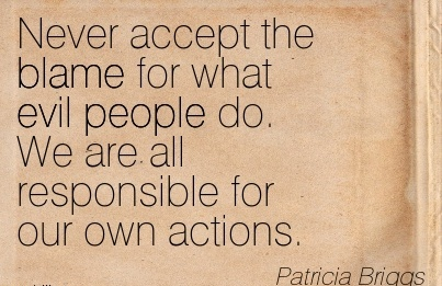 Never Accept The Blame For What Evil People Do. We Are All Responsible For Our Own Actions. - Patricia Briggs