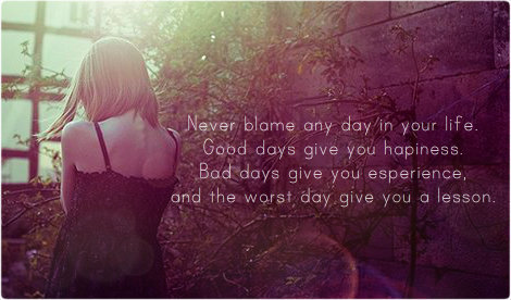 Never Blame Any Day In Your Life. Good Days Give You Hapiness…. Thye Worst Day Give You A  Lesson.