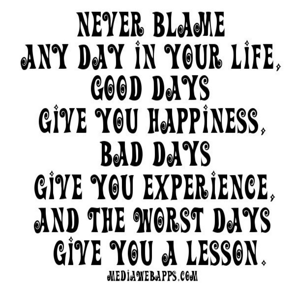 Never Blame Any Day In Your Life, Good Days Give You Happiness, Bad