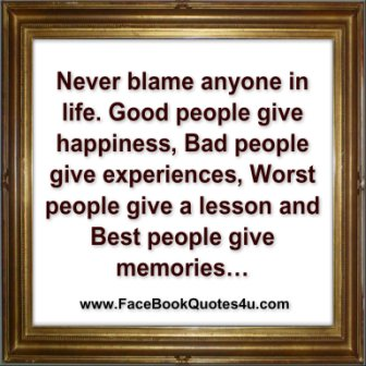 Never Blame Anyone In Life. Good People Give Happiness, Bad People Give Experiences, Worst People Give A Lesson And Best People Give Memories. ~ Blame Quotes