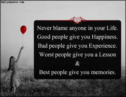 Never Blame Anyone In Your Life. Good People Give You Happiness, Bad People Give You Experience. Worst People Give You A Lesson & Best People Give You Memories.  ~ Blame Quotes