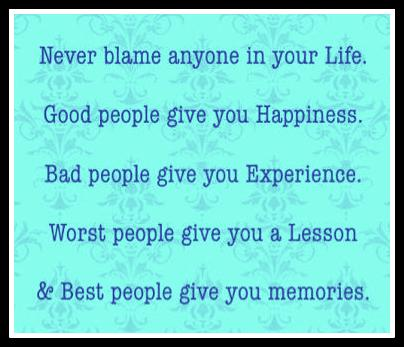Never blame Anyone In Your Life. Good People Give You Happiness. Bad PEople give You Experience. Worst People Give You A Lesson.