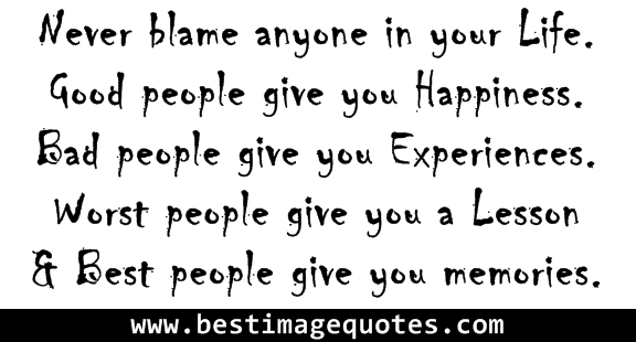 Never Blame Anyone In Your Life. Good People Give You Happiness. Bad People Give You Experiences. Worst People Give You A Lesson & Best People Give You Memories. - ~ Blame Quotes