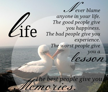 Never BLame Anyone In Your Life. The Good People Give You Happiness. The Bad People Give You Experience. The Worst People Give You A lesson.