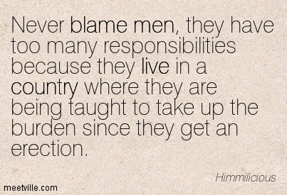 Never Blame Men, They Have Too Many Responsibilities Because They Live In A Country Where They Are Being Taught To Take Up The Burden Since They Get An Erection. - Himmilicious