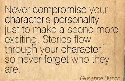 Never Compromise your Character's personality just to Make a scene more exciting. Stories flow Through your Character, so never forget who they are. - Giuseppe