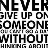 Never Give up on Someone you cant go a day withou thinking about - Cheating quotes