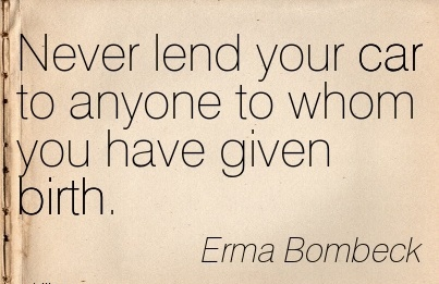 Never Lend Your Car To Anyone To Whom You Have Given Birth. - Erma Bombeck