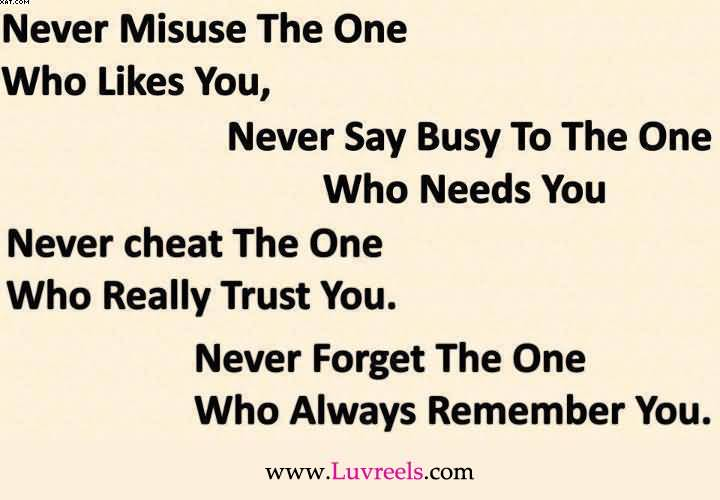 Never Misuse The One Who Likes You, Never Say Busy To The One Who Needs You, Never Cheat The  Trust You. Never Forget The One Who Always Remember You