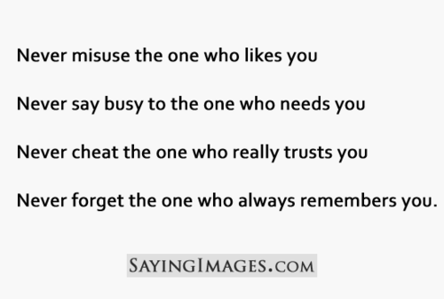 Never Misuse The One Who Likes You Never Say Busy To The One Who Needs You Never Cheat The Trusts You Never Forget The One Who Always Remembers You.