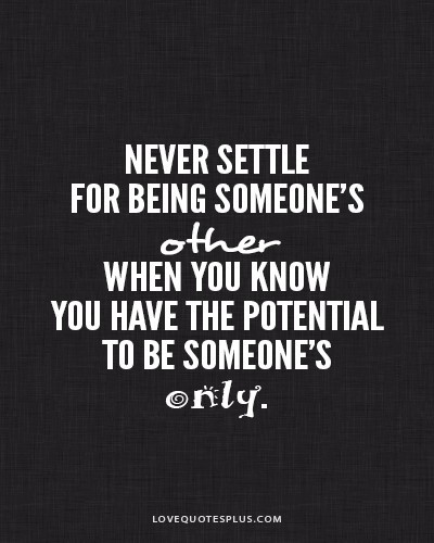Never Settle For Being Someone's Other When You Know you Have The Potential to Be Someone's. - Cheating Quotes